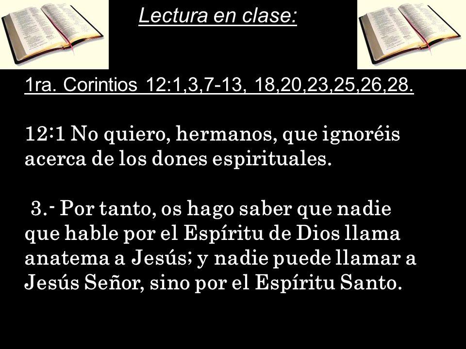 Lectura en clase: 1ra. Corintios 12:1,3,7-13, 18,20,23,25,26,28. 12:1 No quiero, hermanos, que ignoréis acerca de los dones espirituales.