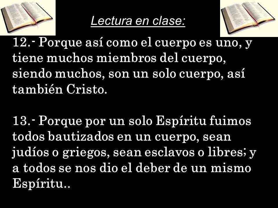 Lectura en clase:12.- Porque así como el cuerpo es uno, y tiene muchos miembros del cuerpo, siendo muchos, son un solo cuerpo, así también Cristo.