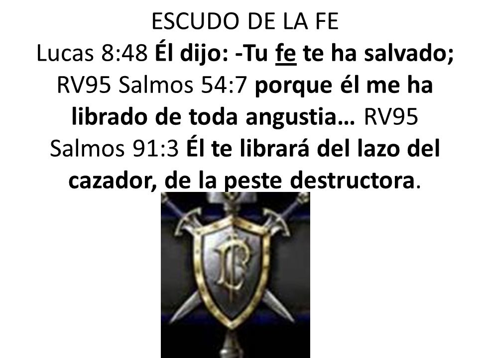 ESCUDO DE LA FE Lucas 8:48 Él dijo: -Tu fe te ha salvado; RV95 Salmos 54:7 porque él me ha librado de toda angustia… RV95 Salmos 91:3 Él te librará del lazo del cazador, de la peste destructora.
