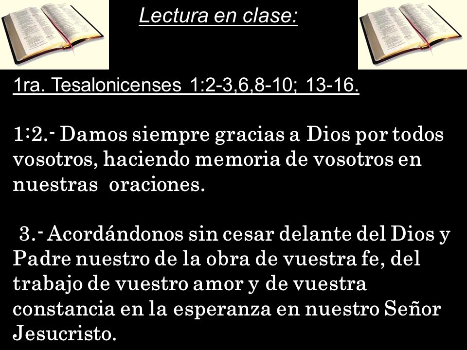 Lectura en clase: 1ra. Tesalonicenses 1:2-3,6,8-10; 13-16.