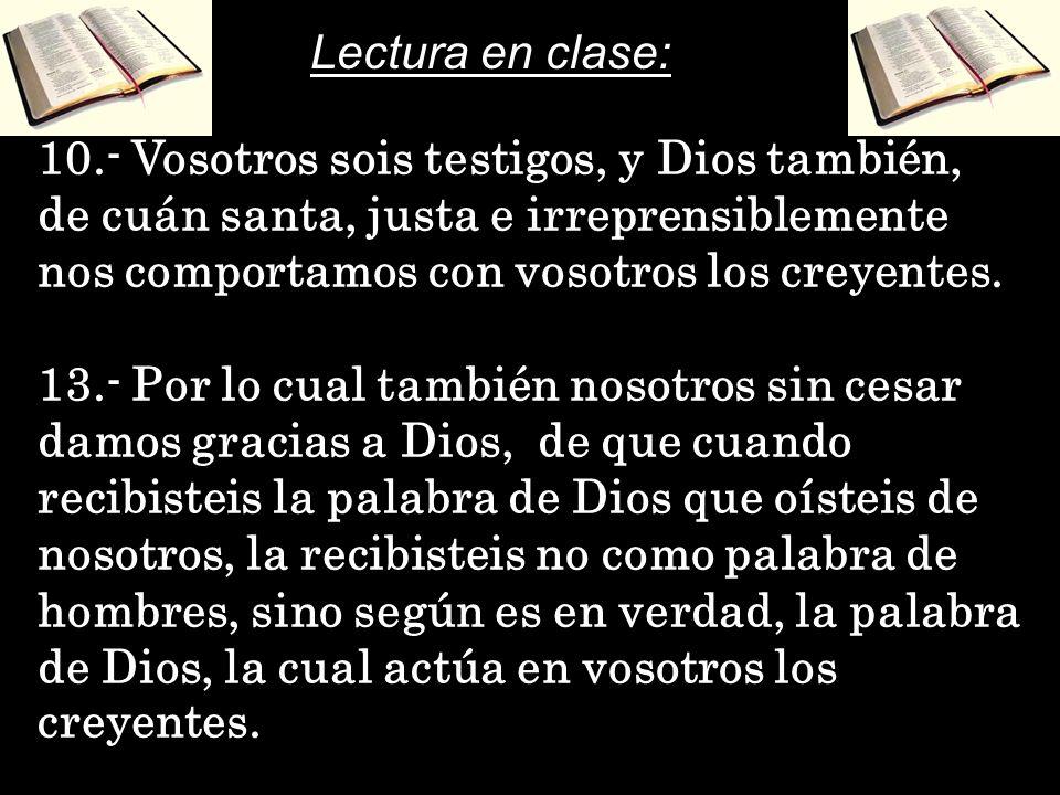 Lectura en clase: 10.- Vosotros sois testigos, y Dios también, de cuán santa, justa e irreprensiblemente nos comportamos con vosotros los creyentes.