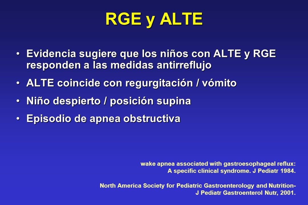 RGE y ALTE Evidencia sugiere que los niños con ALTE y RGE responden a las medidas antirreflujo. ALTE coincide con regurgitación / vómito.
