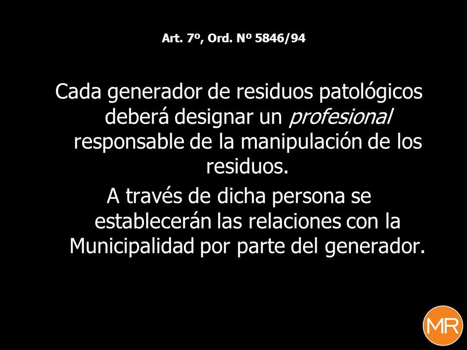 Art. 7º, Ord. Nº 5846/94 Cada generador de residuos patológicos deberá designar un profesional responsable de la manipulación de los residuos.