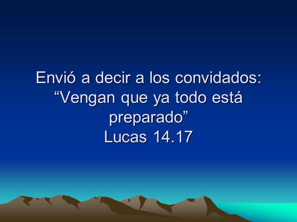 Envió a decir a los convidados: Vengan que ya todo está preparado Lucas 14.17