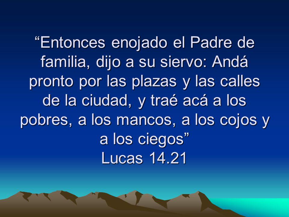 Entonces enojado el Padre de familia, dijo a su siervo: Andá pronto por las plazas y las calles de la ciudad, y traé acá a los pobres, a los mancos, a los cojos y a los ciegos Lucas 14.21