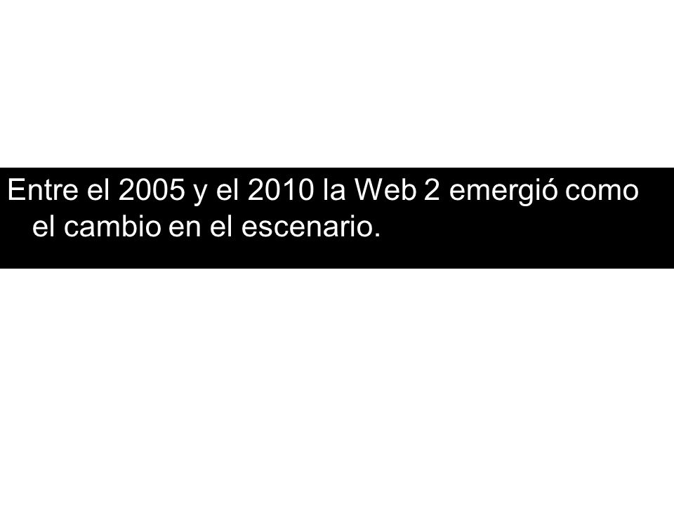 Entre el 2005 y el 2010 la Web 2 emergió como el cambio en el escenario.