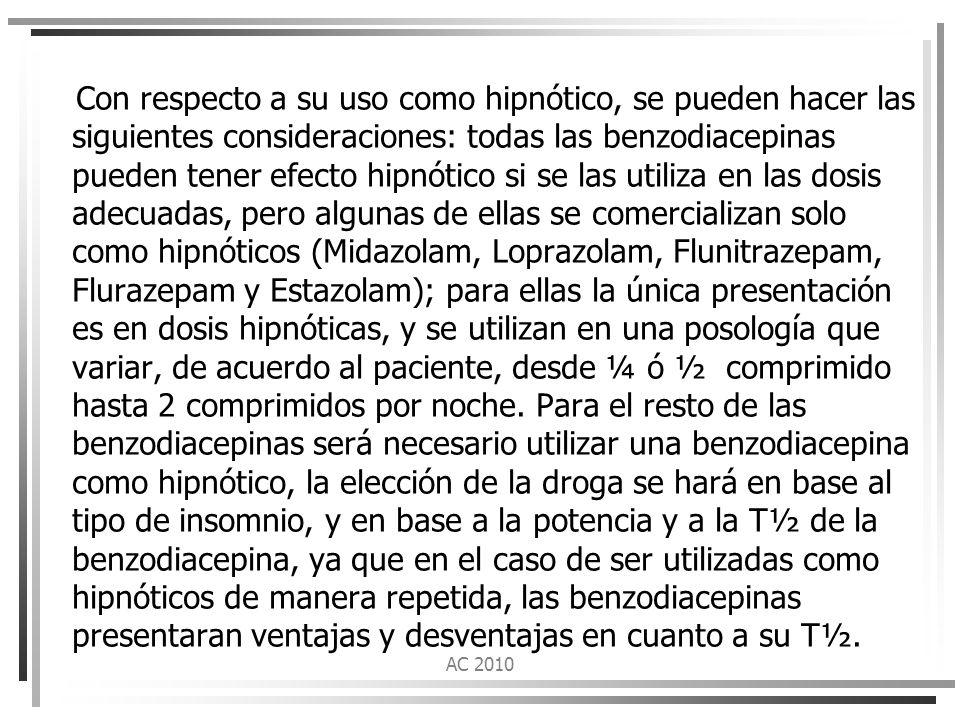 Con respecto a su uso como hipnótico, se pueden hacer las siguientes consideraciones: todas las benzodiacepinas pueden tener efecto hipnótico si se las utiliza en las dosis adecuadas, pero algunas de ellas se comercializan solo como hipnóticos (Midazolam, Loprazolam, Flunitrazepam, Flurazepam y Estazolam); para ellas la única presentación es en dosis hipnóticas, y se utilizan en una posología que variar, de acuerdo al paciente, desde ¼ ó ½ comprimido hasta 2 comprimidos por noche. Para el resto de las benzodiacepinas será necesario utilizar una benzodiacepina como hipnótico, la elección de la droga se hará en base al tipo de insomnio, y en base a la potencia y a la T½ de la benzodiacepina, ya que en el caso de ser utilizadas como hipnóticos de manera repetida, las benzodiacepinas presentaran ventajas y desventajas en cuanto a su T½.