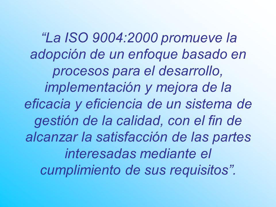 La ISO 9004:2000 promueve la adopción de un enfoque basado en procesos para el desarrollo, implementación y mejora de la eficacia y eficiencia de un sistema de gestión de la calidad, con el fin de alcanzar la satisfacción de las partes interesadas mediante el cumplimiento de sus requisitos .