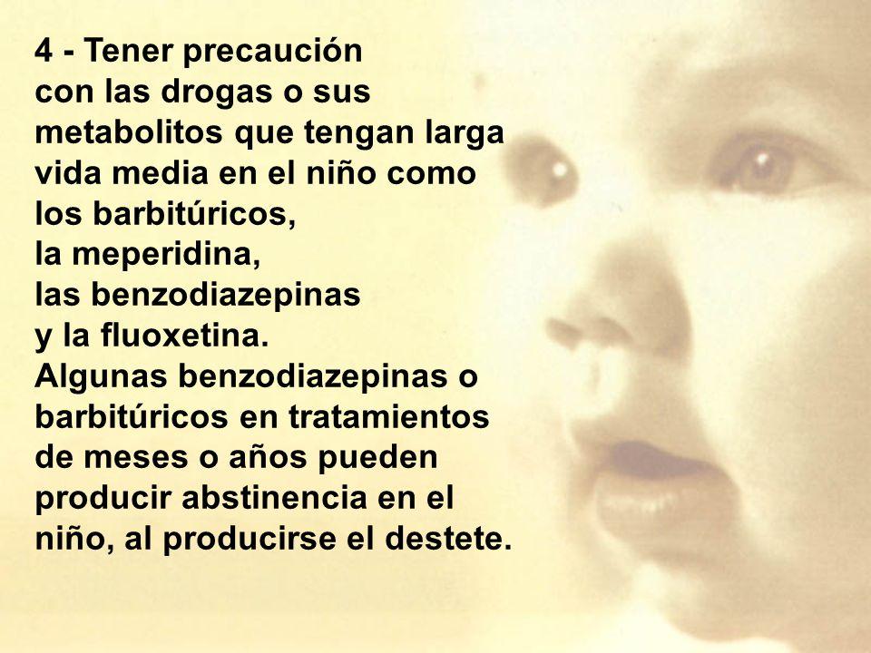 4 - Tener precaución con las drogas o sus metabolitos que tengan larga vida media en el niño como. los barbitúricos,