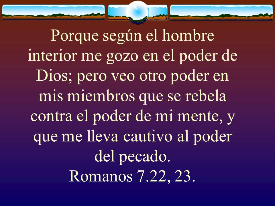 Porque según el hombre interior me gozo en el poder de Dios; pero veo otro poder en mis miembros que se rebela contra el poder de mi mente, y que me lleva cautivo al poder del pecado.