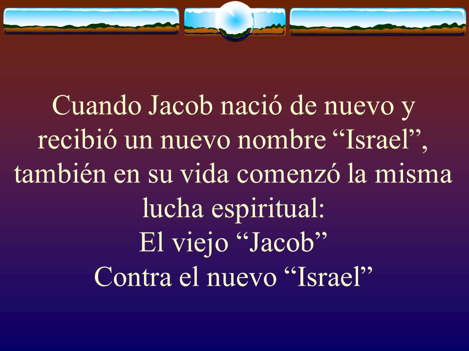 Cuando Jacob nació de nuevo y recibió un nuevo nombre Israel , también en su vida comenzó la misma lucha espiritual: El viejo Jacob Contra el nuevo Israel