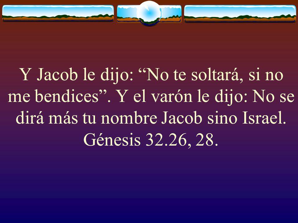 Y Jacob le dijo: No te soltará, si no me bendices