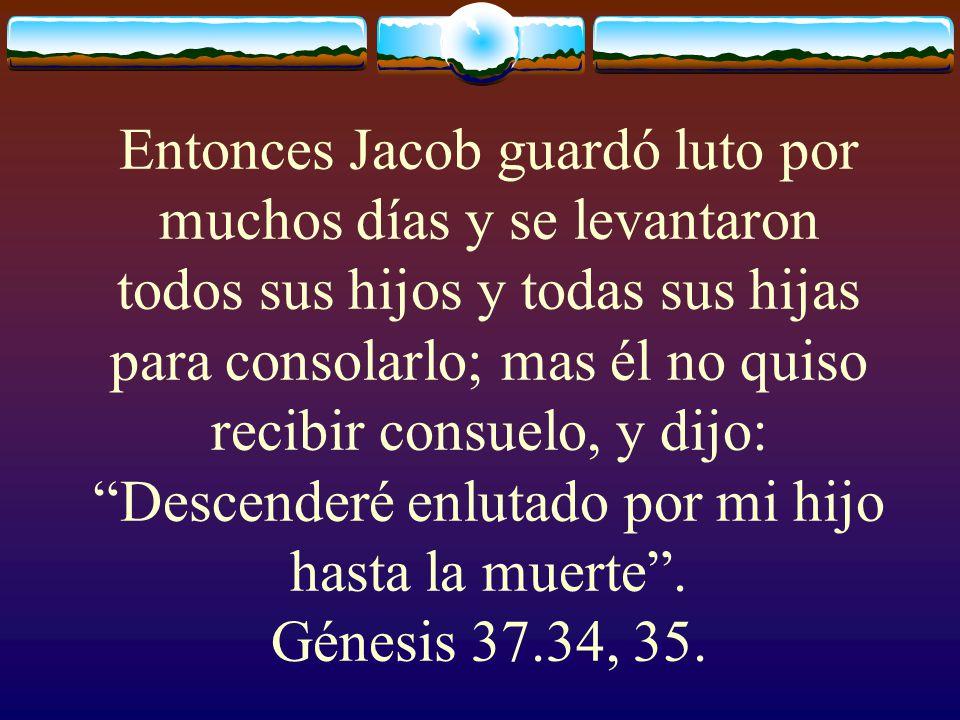 Entonces Jacob guardó luto por muchos días y se levantaron todos sus hijos y todas sus hijas para consolarlo; mas él no quiso recibir consuelo, y dijo: Descenderé enlutado por mi hijo hasta la muerte .