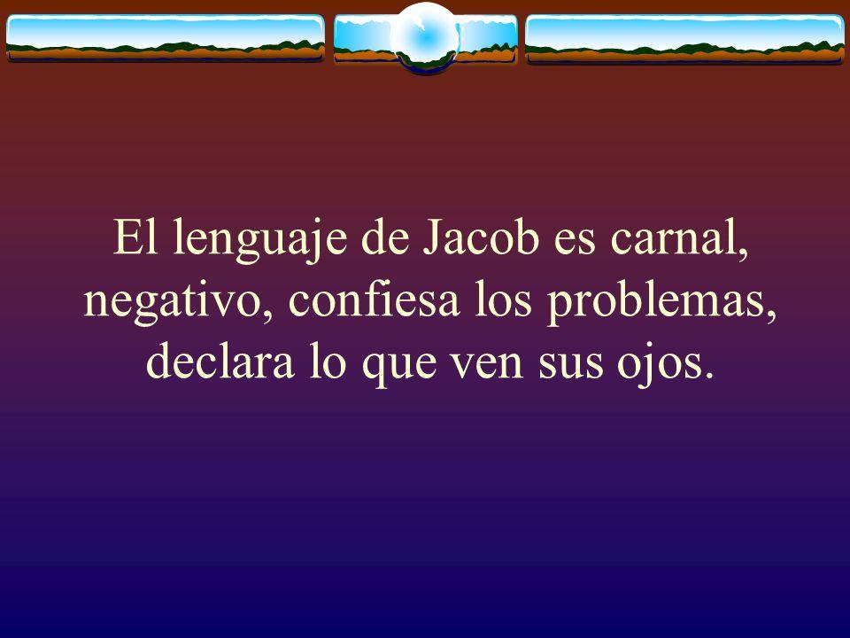 El lenguaje de Jacob es carnal, negativo, confiesa los problemas, declara lo que ven sus ojos.