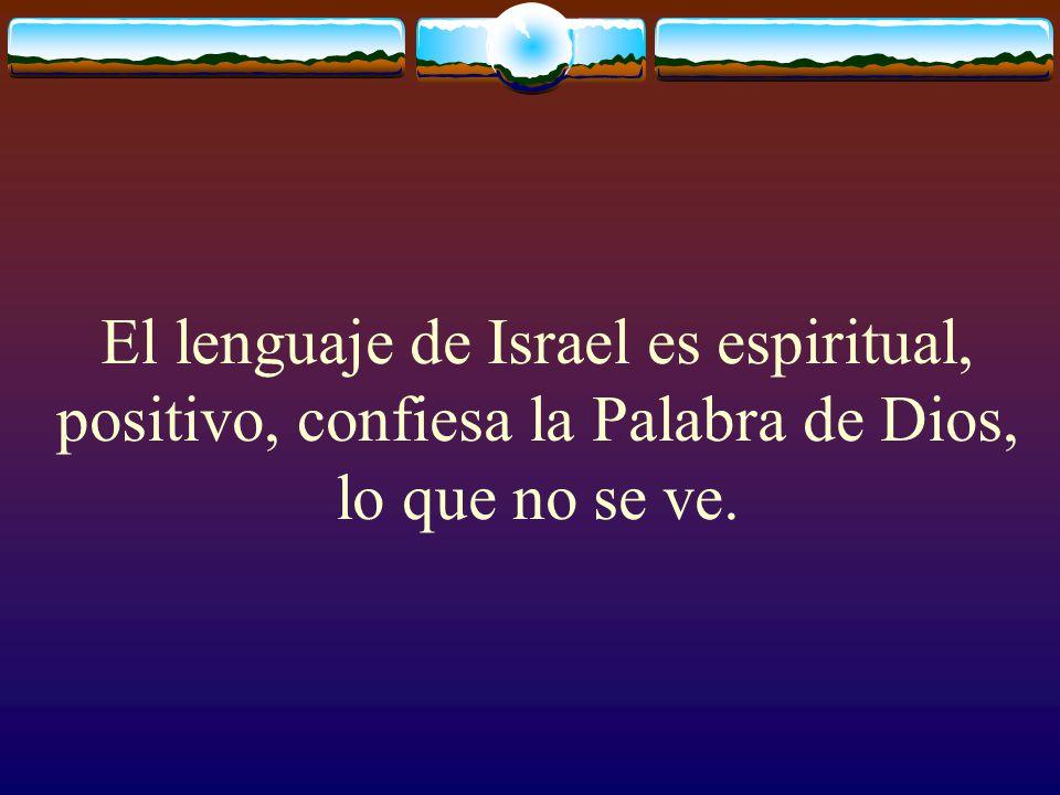 El lenguaje de Israel es espiritual, positivo, confiesa la Palabra de Dios, lo que no se ve.