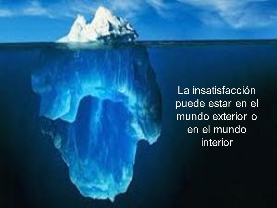 La insatisfacción puede estar en el mundo exterior o en el mundo interior