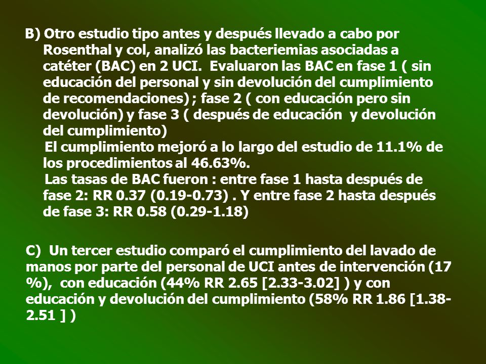 B) Otro estudio tipo antes y después llevado a cabo por Rosenthal y col, analizó las bacteriemias asociadas a catéter (BAC) en 2 UCI. Evaluaron las BAC en fase 1 ( sin educación del personal y sin devolución del cumplimiento de recomendaciones) ; fase 2 ( con educación pero sin devolución) y fase 3 ( después de educación y devolución del cumplimiento)