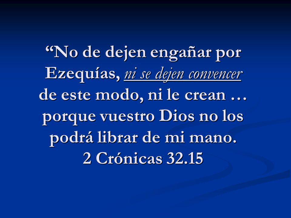 No de dejen engañar por Ezequías, ni se dejen convencer de este modo, ni le crean … porque vuestro Dios no los podrá librar de mi mano.