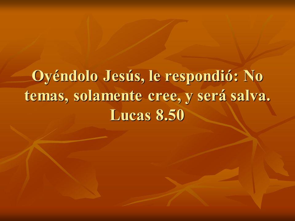 Oyéndolo Jesús, le respondió: No temas, solamente cree, y será salva