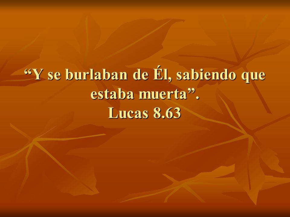 Y se burlaban de Él, sabiendo que estaba muerta . Lucas 8.63