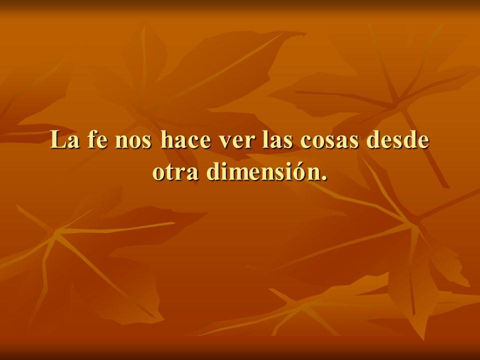 La fe nos hace ver las cosas desde otra dimensión.