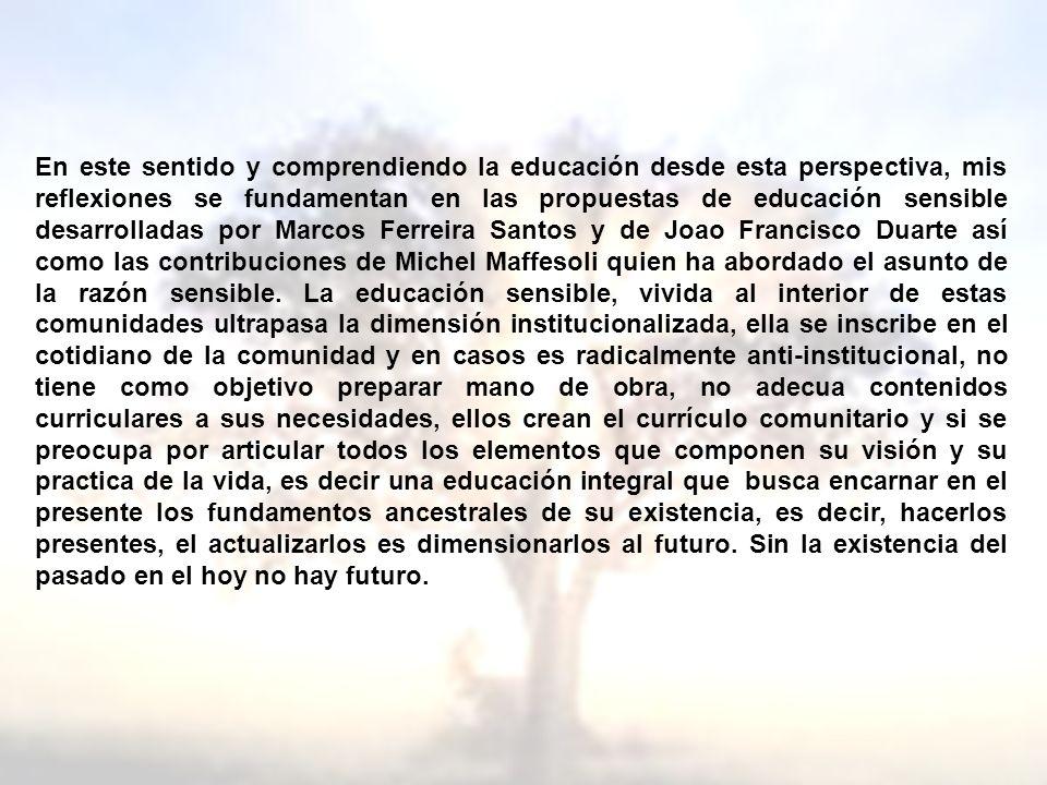En este sentido y comprendiendo la educación desde esta perspectiva, mis reflexiones se fundamentan en las propuestas de educación sensible desarrolladas por Marcos Ferreira Santos y de Joao Francisco Duarte así como las contribuciones de Michel Maffesoli quien ha abordado el asunto de la razón sensible.