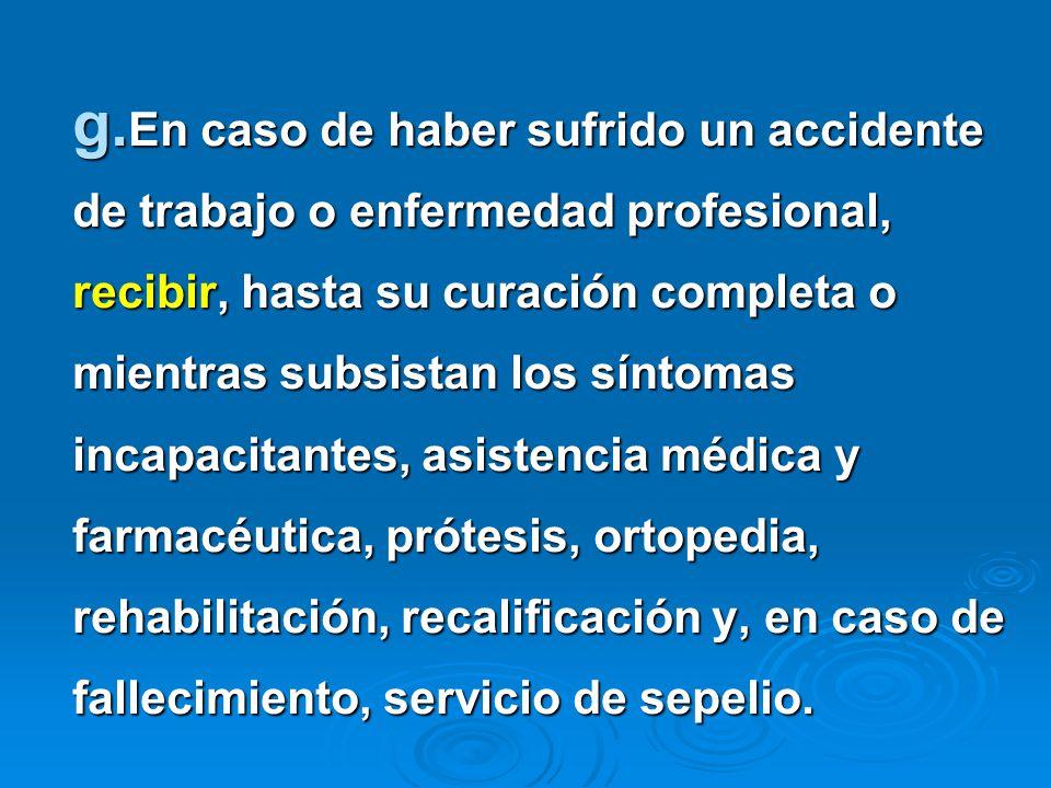 En caso de haber sufrido un accidente de trabajo o enfermedad profesional, recibir, hasta su curación completa o mientras subsistan los síntomas incapacitantes, asistencia médica y farmacéutica, prótesis, ortopedia, rehabilitación, recalificación y, en caso de fallecimiento, servicio de sepelio.