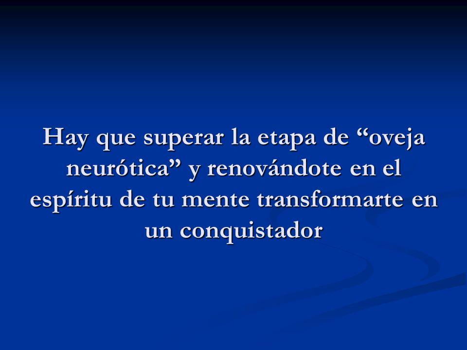 Hay que superar la etapa de oveja neurótica y renovándote en el espíritu de tu mente transformarte en un conquistador