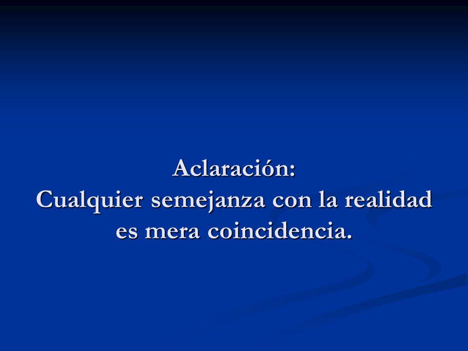 Aclaración: Cualquier semejanza con la realidad es mera coincidencia.