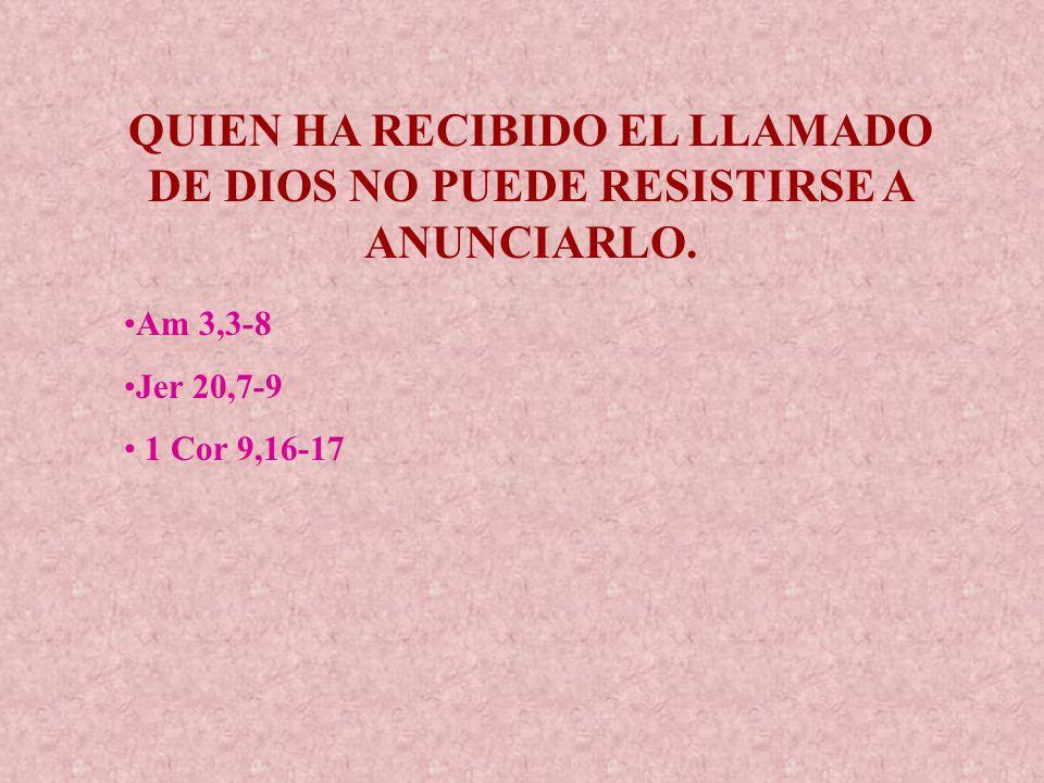 QUIEN HA RECIBIDO EL LLAMADO DE DIOS NO PUEDE RESISTIRSE A ANUNCIARLO.