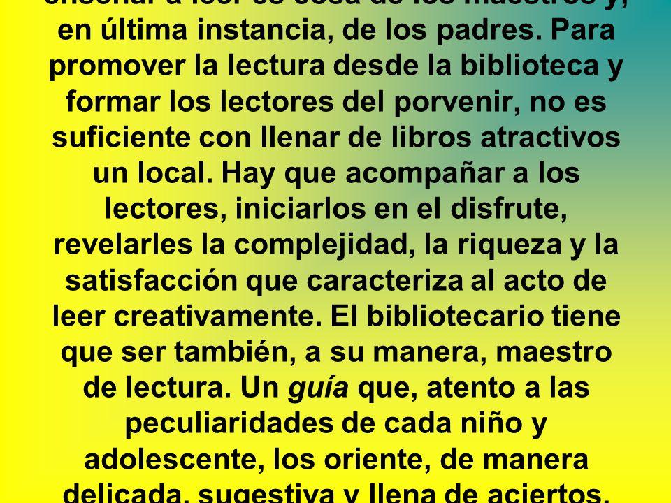 Fundamentación_ La biblioteca de hoy no puede cruzarse de brazos y decir, cómodamente, que enseñar a leer es cosa de los maestros y, en última instancia, de los padres.