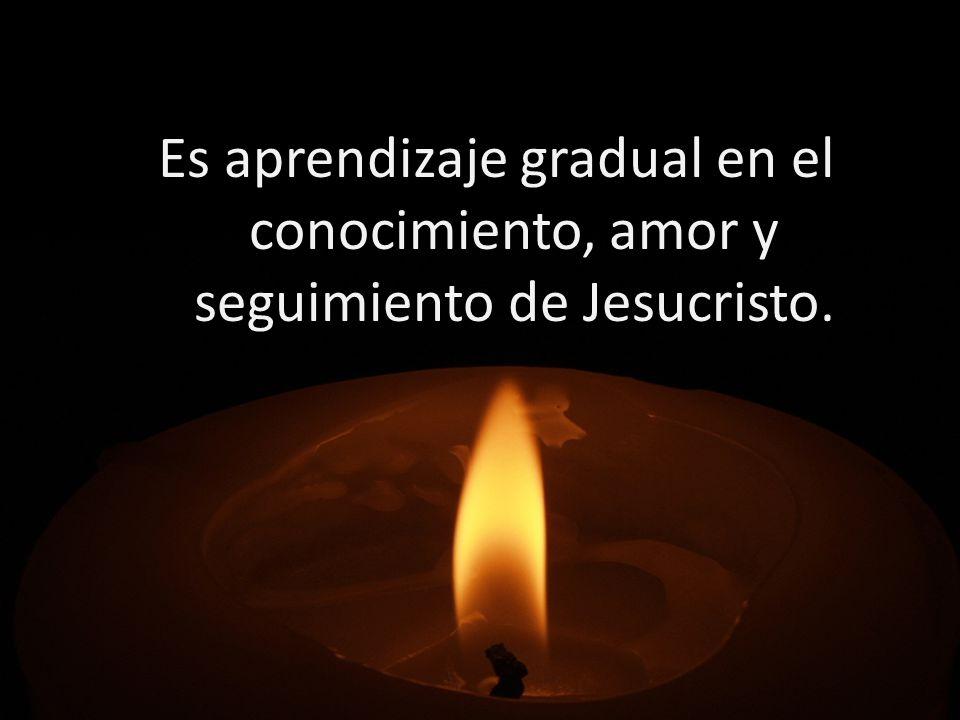 Es aprendizaje gradual en el conocimiento, amor y seguimiento de Jesucristo.