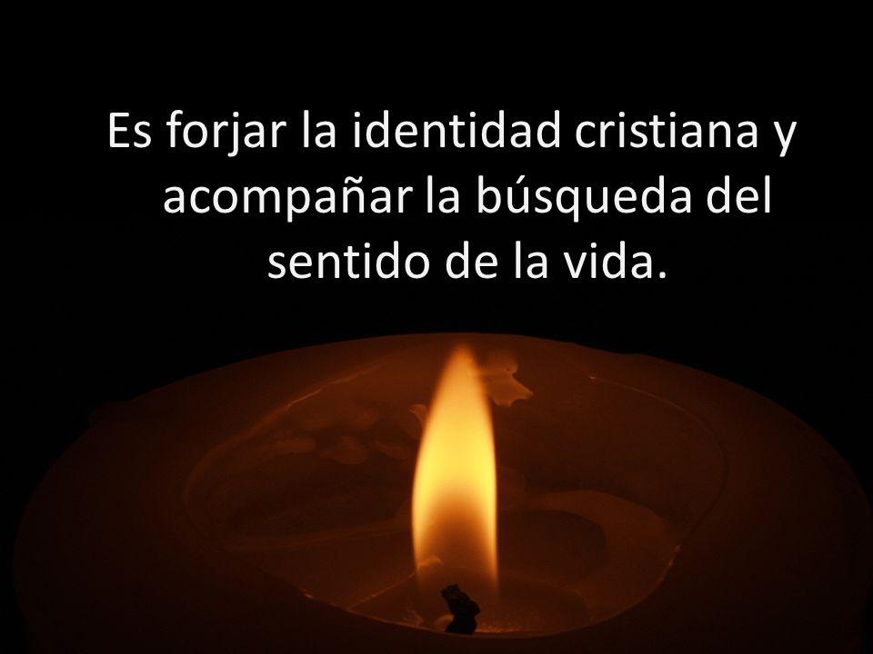 Es forjar la identidad cristiana y acompañar la búsqueda del sentido de la vida.