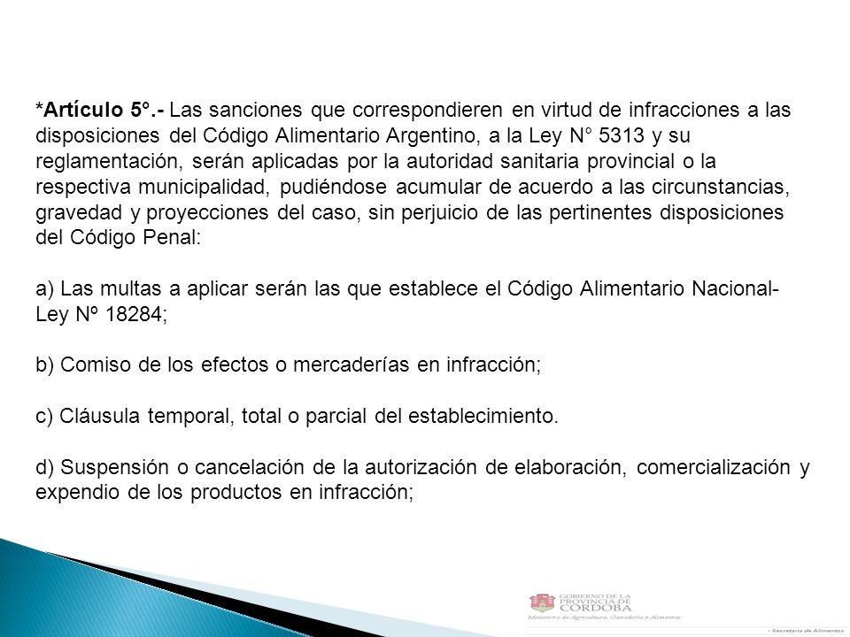 *Artículo 5°.- Las sanciones que correspondieren en virtud de infracciones a las disposiciones del Código Alimentario Argentino, a la Ley N° 5313 y su reglamentación, serán aplicadas por la autoridad sanitaria provincial o la respectiva municipalidad, pudiéndose acumular de acuerdo a las circunstancias, gravedad y proyecciones del caso, sin perjuicio de las pertinentes disposiciones del Código Penal: a) Las multas a aplicar serán las que establece el Código Alimentario Nacional- Ley Nº 18284; b) Comiso de los efectos o mercaderías en infracción; c) Cláusula temporal, total o parcial del establecimiento.