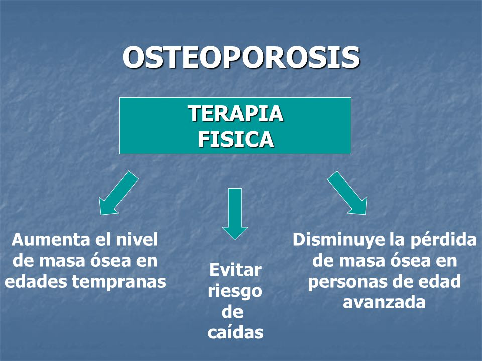 OSTEOPOROSIS TERAPIA FISICA Aumenta el nivel de masa ósea en