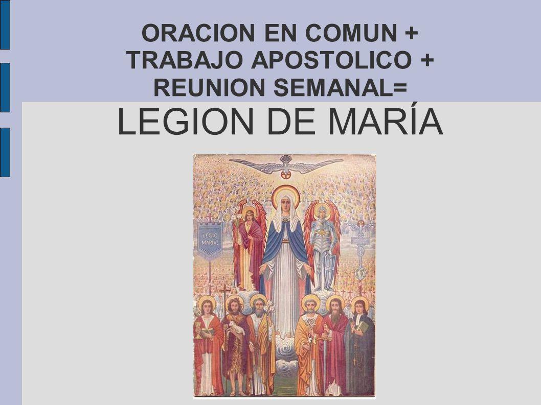 ORACION EN COMUN + TRABAJO APOSTOLICO + REUNION SEMANAL= LEGION DE MARÍA