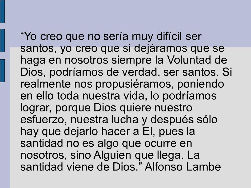 Yo creo que no sería muy difícil ser santos, yo creo que si dejáramos que se haga en nosotros siempre la Voluntad de Dios, podríamos de verdad, ser santos.