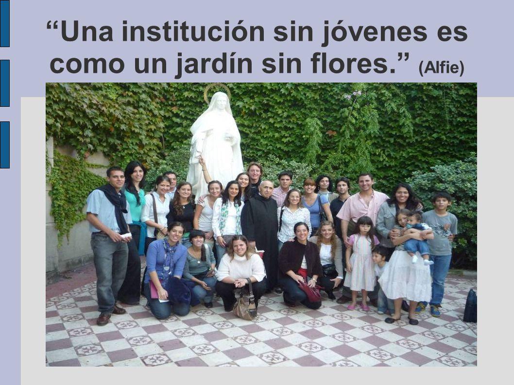 Una institución sin jóvenes es como un jardín sin flores. (Alfie)