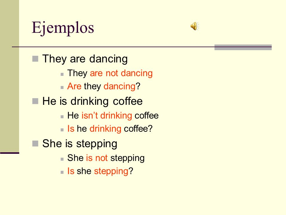 Ejemplos They are dancing He is drinking coffee She is stepping