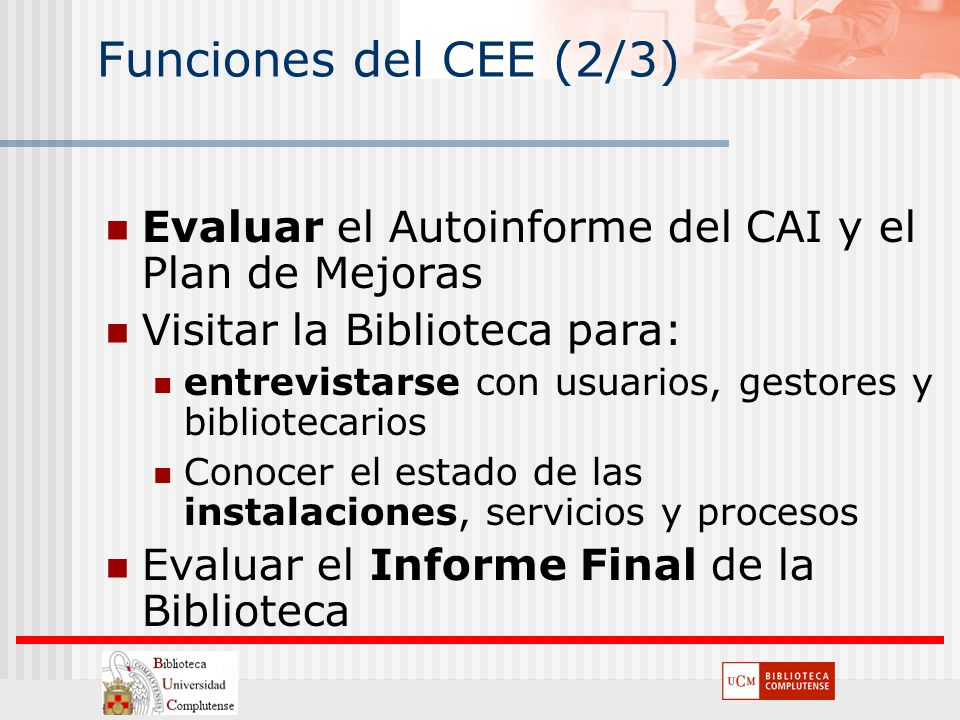 Funciones del CEE (2/3) Evaluar el Autoinforme del CAI y el Plan de Mejoras. Visitar la Biblioteca para: