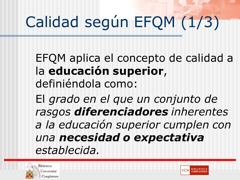 Calidad según EFQM (1/3) EFQM aplica el concepto de calidad a la educación superior, definiéndola como: