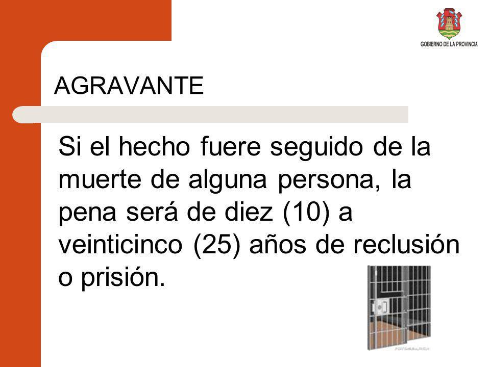 AGRAVANTE Si el hecho fuere seguido de la muerte de alguna persona, la pena será de diez (10) a veinticinco (25) años de reclusión o prisión.