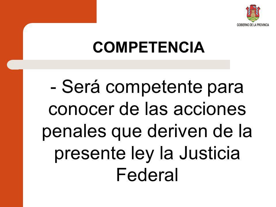 COMPETENCIA - Será competente para conocer de las acciones penales que deriven de la presente ley la Justicia Federal.