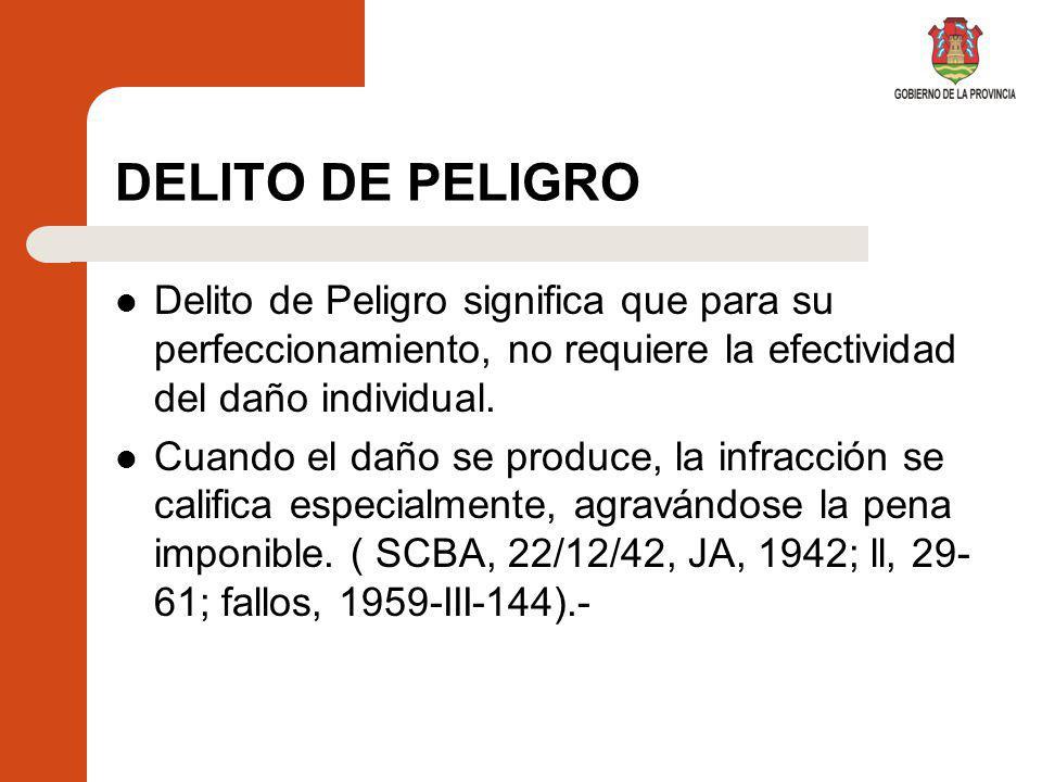 DELITO DE PELIGRO Delito de Peligro significa que para su perfeccionamiento, no requiere la efectividad del daño individual.