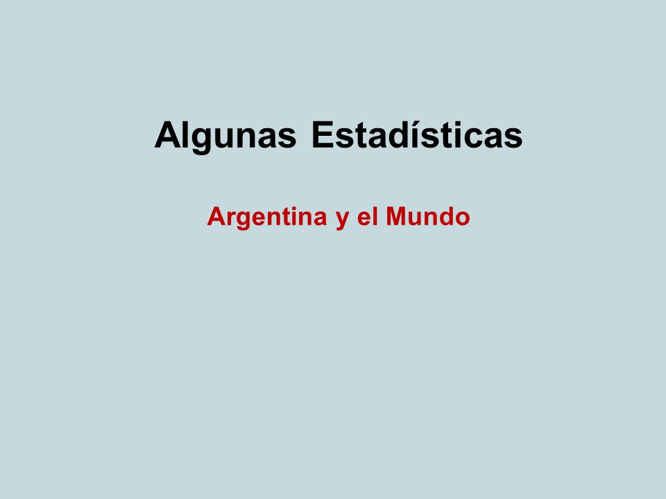 Algunas Estadísticas Argentina y el Mundo