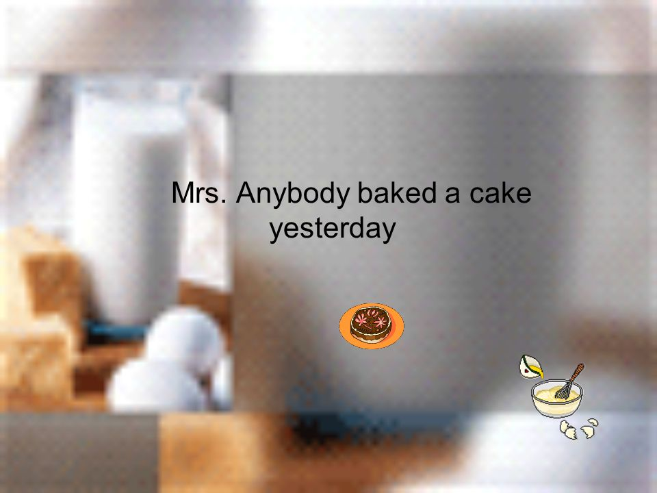 Mrs. Anybody baked a cake yesterday