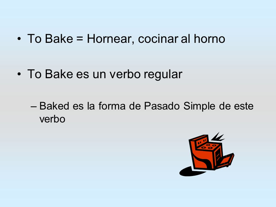 To Bake = Hornear, cocinar al horno To Bake es un verbo regular