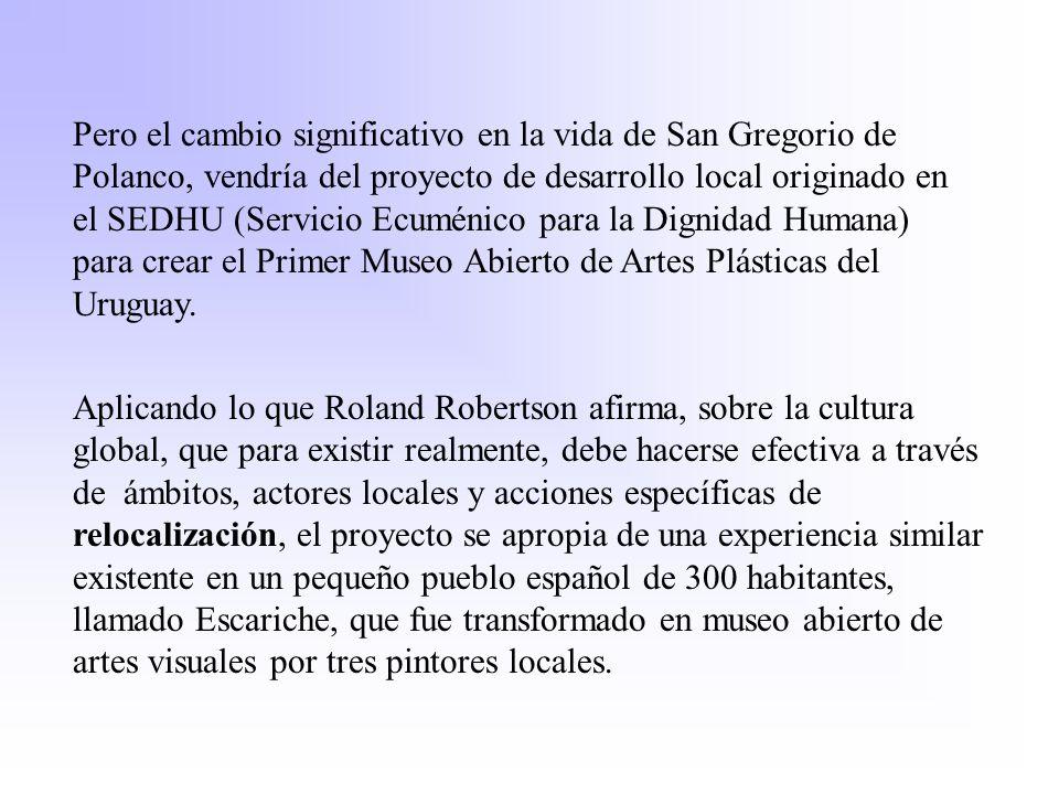Pero el cambio significativo en la vida de San Gregorio de Polanco, vendría del proyecto de desarrollo local originado en el SEDHU (Servicio Ecuménico para la Dignidad Humana) para crear el Primer Museo Abierto de Artes Plásticas del Uruguay.