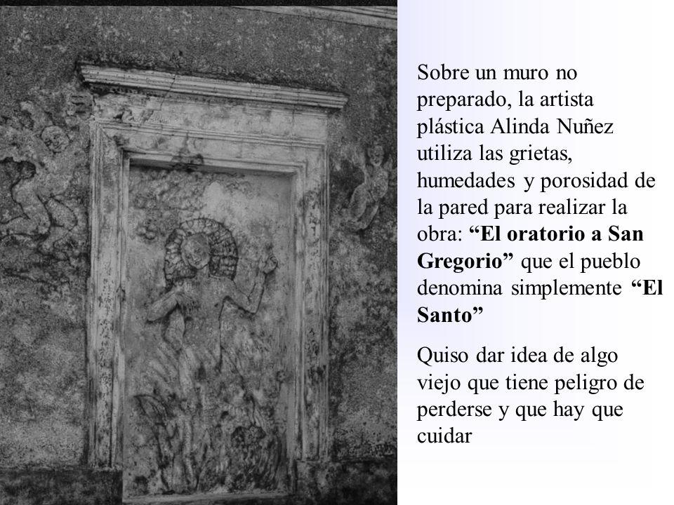 Sobre un muro no preparado, la artista plástica Alinda Nuñez utiliza las grietas, humedades y porosidad de la pared para realizar la obra: El oratorio a San Gregorio que el pueblo denomina simplemente El Santo
