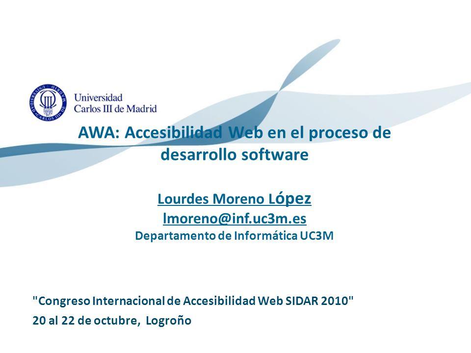 AWA: Accesibilidad Web en el proceso de desarrollo software Lourdes Moreno López lmoreno@inf.uc3m.es Departamento de Informática UC3M